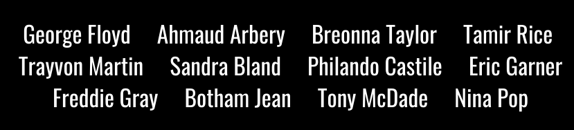 "Names of a dozen victims of police brutality: ""GEORGE FLOYD, AHMAUD ARBERY, BREONNA TAYLOR, TAMIR RICE, TRAYVON MARTIN, SANDRA BLAND, PHILANDO CASTILE, ERIC GARNER, FREDDIE GRAY, BOTHAM JEAN, TONY MCDADE, NINA POP"""